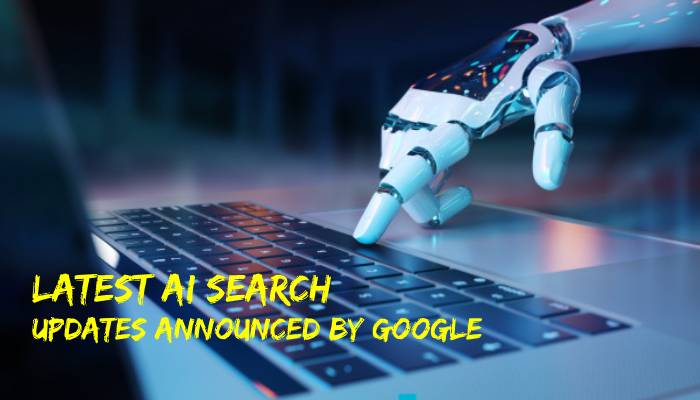 Latest (and Impressive) AI Search Updates Announced by Google